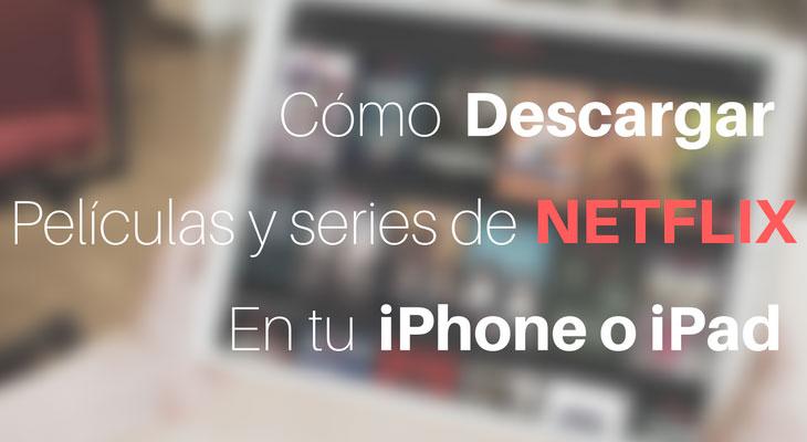 Cómo descargar películas de Netflix en tu iPhone o iPad y verlas donde quieras