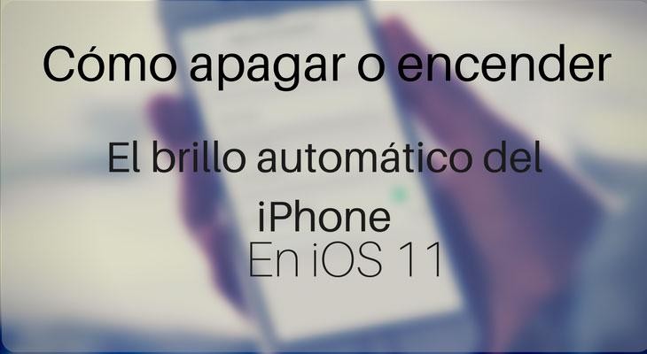 Cómo quitar y poner el brillo automático del iPhone en iOS 11